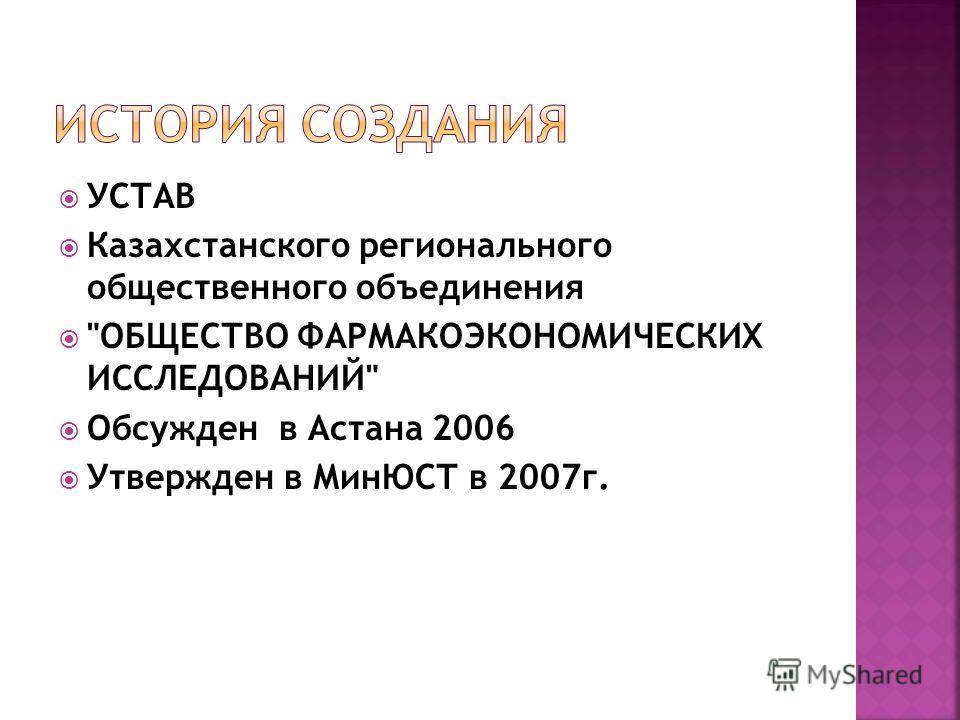 УСТАВ Казахстанского регионального общественного объединения ОБЩЕСТВО ФАРМАКОЭКОНОМИЧЕСКИХ ИССЛЕДОВАНИЙ Обсужден в Астана 2006 Утвержден в МинЮСТ в 2007г.