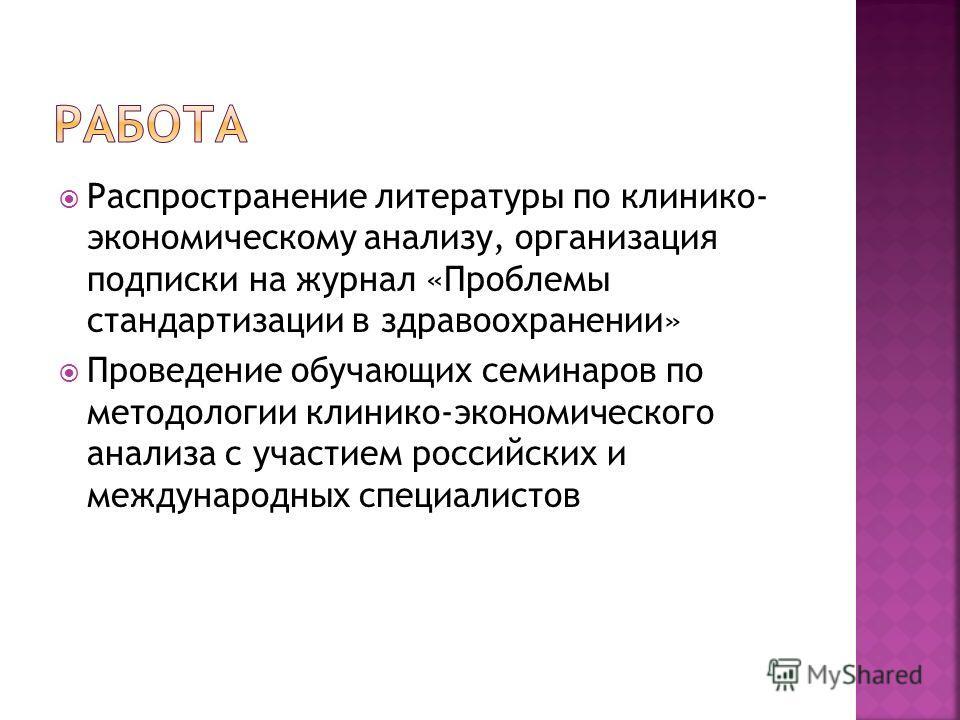 Распространение литературы по клинико- экономическому анализу, организация подписки на журнал «Проблемы стандартизации в здравоохранении» Проведение обучающих семинаров по методологии клинико-экономического анализа с участием российских и международн
