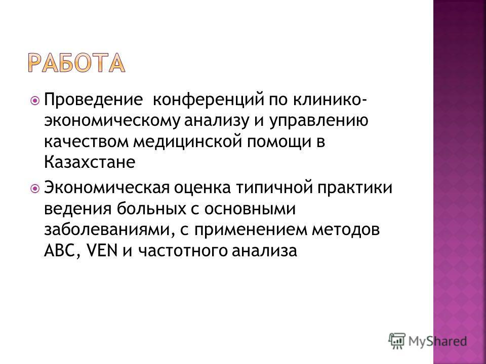 Проведение конференций по клинико- экономическому анализу и управлению качеством медицинской помощи в Казахстане Экономическая оценка типичной практики ведения больных с основными заболеваниями, с применением методов АВС, VEN и частотного анализа