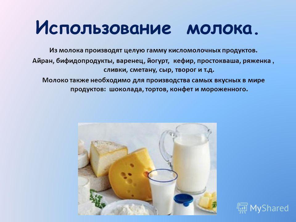 Использование молока. Из молока производят целую гамму кисломолочных продуктов. Айран, бифидопродукты, варенец, йогурт, кефир, простокваша, ряженка, сливки, сметану, сыр, творог и т.д. Молоко также необходимо для производства самых вкусных в мире про