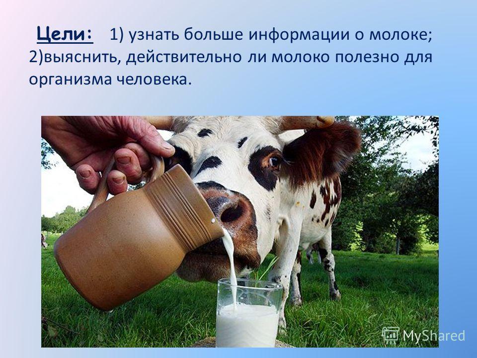 Цели: 1) узнать больше информации о молоке; 2)выяснить, действительно ли молоко полезно для организма человека.