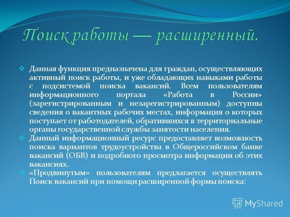 Данная функция предназначена для граждан, осуществляющих активный поиск работы, и уже обладающих навыками работы с подсистемой поиска вакансий. Всем пользователям информационного портала «Работа в России» (зарегистрированным и незарегистрированным) д