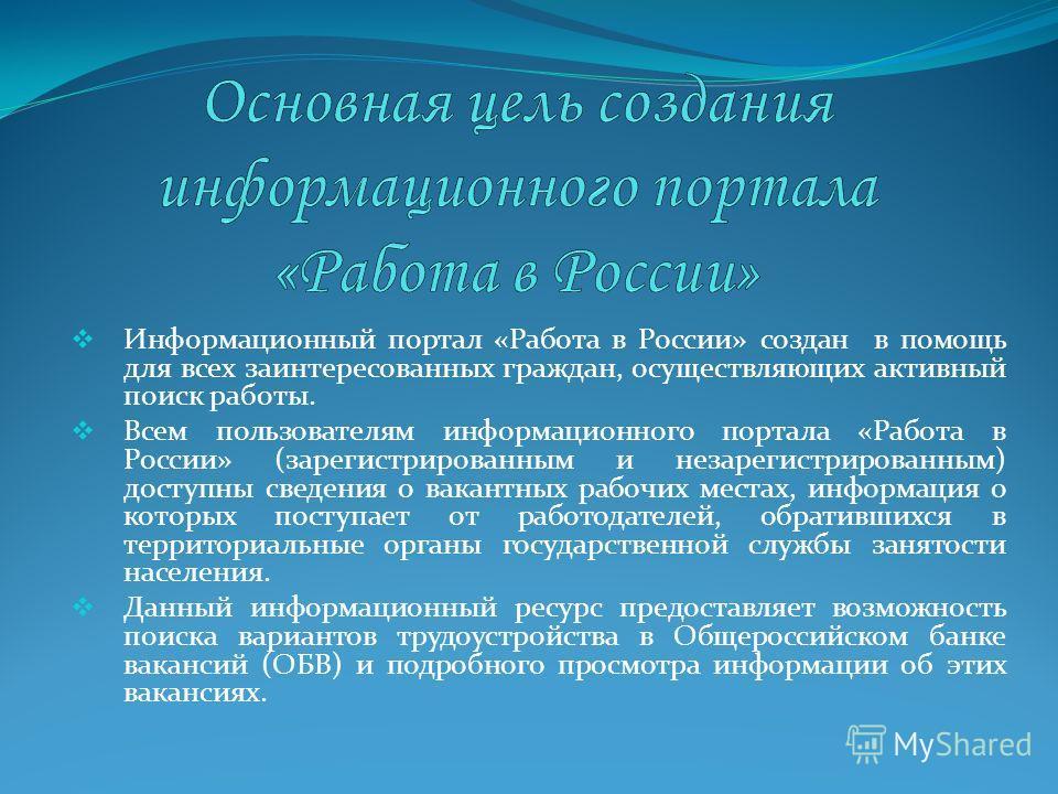 Информационный портал «Работа в России» создан в помощь для всех заинтересованных граждан, осуществляющих активный поиск работы. Всем пользователям информационного портала «Работа в России» (зарегистрированным и незарегистрированным) доступны сведени
