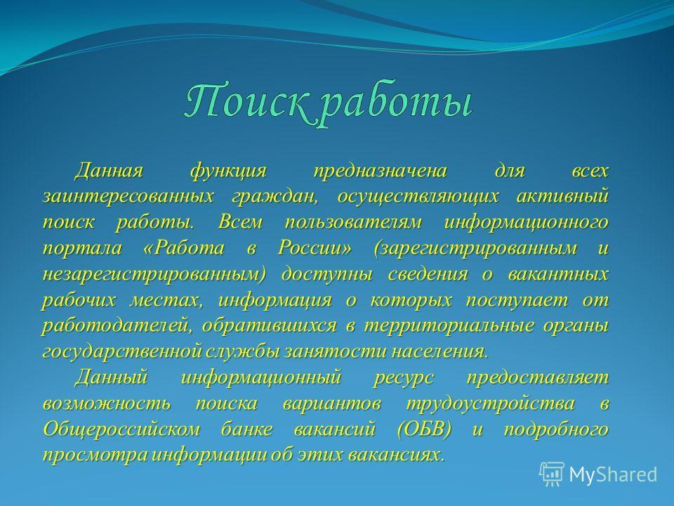 Данная функция предназначена для всех заинтересованных граждан, осуществляющих активный поиск работы. Всем пользователям информационного портала «Работа в России» (зарегистрированным и незарегистрированным) доступны сведения о вакантных рабочих места