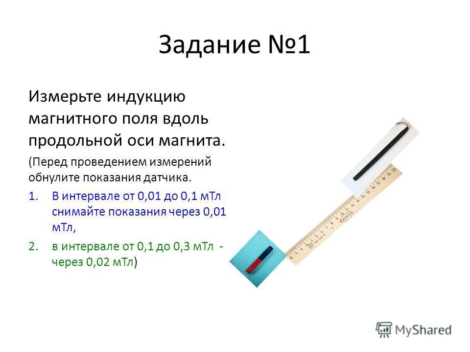 Задание 1 Измерьте индукцию магнитного поля вдоль продольной оси магнита. (Перед проведением измерений обнулите показания датчика. 1.В интервале от 0,01 до 0,1 мТл снимайте показания через 0,01 мТл, 2.в интервале от 0,1 до 0,3 мТл - через 0,02 мТл)
