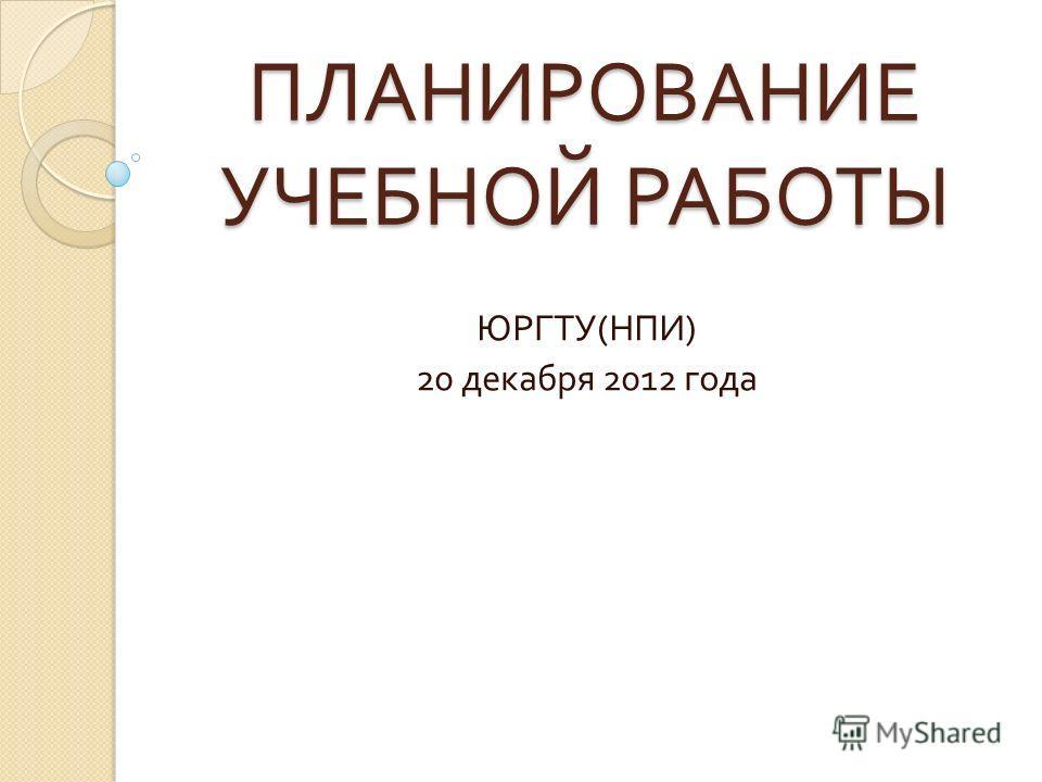 ПЛАНИРОВАНИЕ УЧЕБНОЙ РАБОТЫ ЮРГТУ ( НПИ ) 20 декабря 2012 года