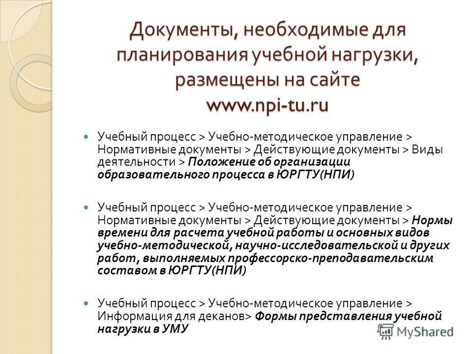 Документы, необходимые для планирования учебной нагрузки, размещены на сайте www.npi-tu.ru Учебный процесс > Учебно - методическое управление > Нормативные документы > Действующие документы > Виды деятельности > Положение об организации образовательн