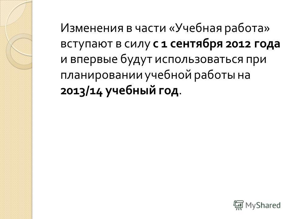 Изменения в части « Учебная работа » вступают в силу с 1 сентября 2012 года и впервые будут использоваться при планировании учебной работы на 2013/14 учебный год.