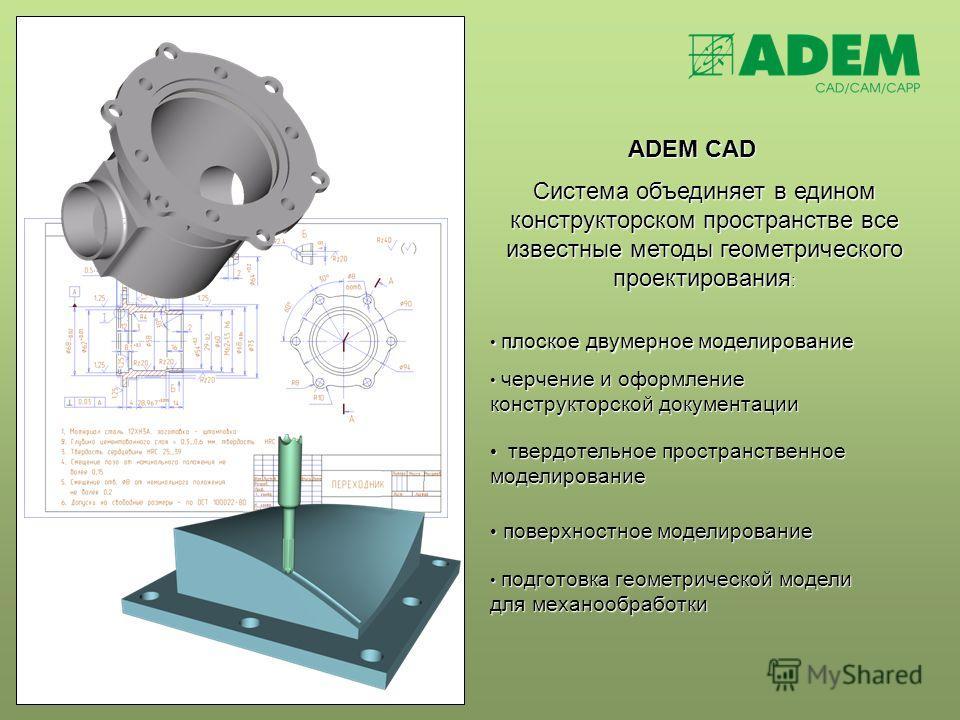 ADEM CAD плоское двумерное моделирование плоское двумерное моделирование Система объединяет в едином конструкторском пространстве все известные методы геометрического проектирования : черчение и оформление конструкторской документации черчение и офор