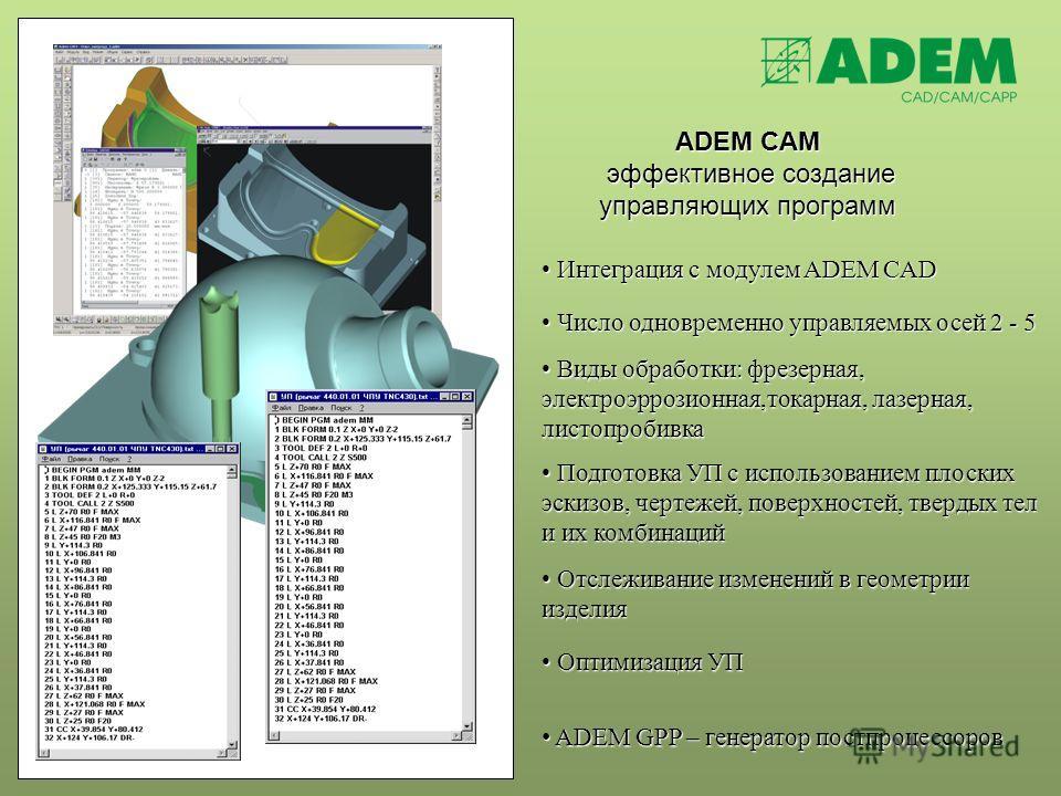 ADEM CAM эффективное создание управляющих программ Интеграция с модулем ADEM CAD Интеграция с модулем ADEM CAD Число одновременно управляемых осей 2 - 5 Число одновременно управляемых осей 2 - 5 Виды обработки: фрезерная, электроэррозионная,токарная,