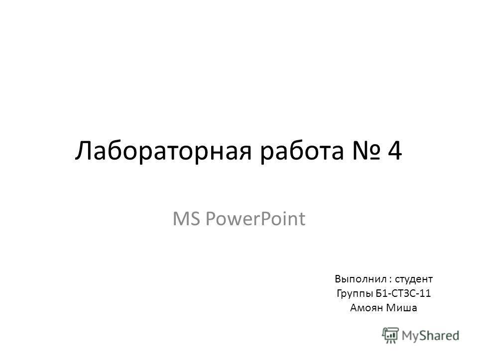Лабораторная работа 4 MS PowerPoint Выполнил : студент Группы Б1-СТЗС-11 Амоян Миша