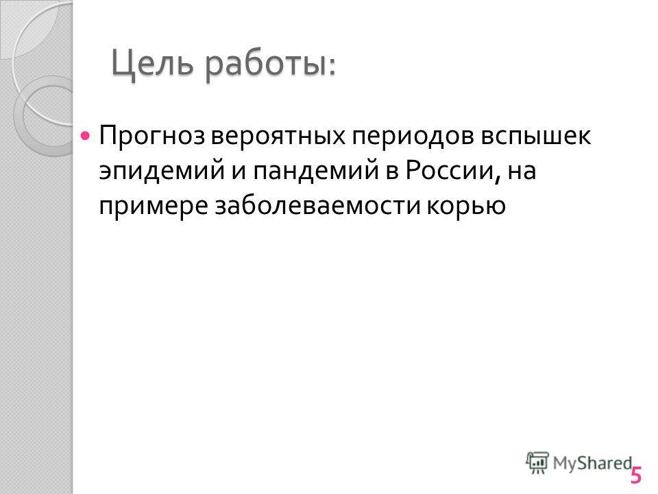 Цель работы : Прогноз вероятных периодов вспышек эпидемий и пандемий в России, на примере заболеваемости корью 5