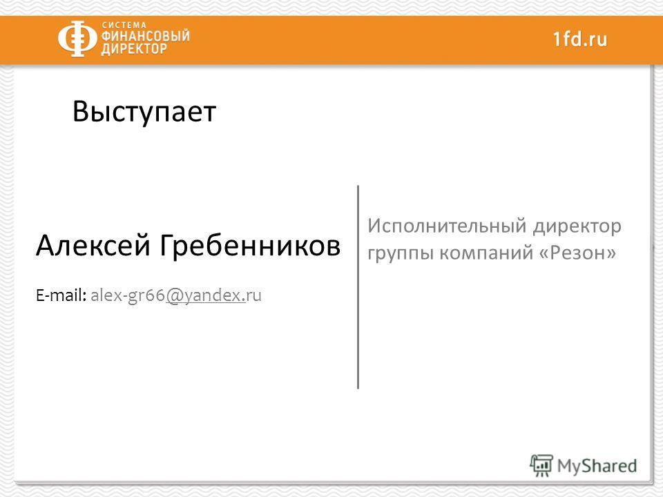 Выступает Алексей Гребенников E-mail: alex-gr66@yandex.ru@yandex. Исполнительный директор группы компаний «Резон»