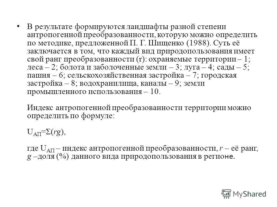 В результате формируются ландшафты разной степени антропогенной преобразованности, которую можно определить по методике, предложенной П. Г. Шищенко (1988). Суть её заключается в том, что каждый вид природопользования имеет свой ранг преобразованности