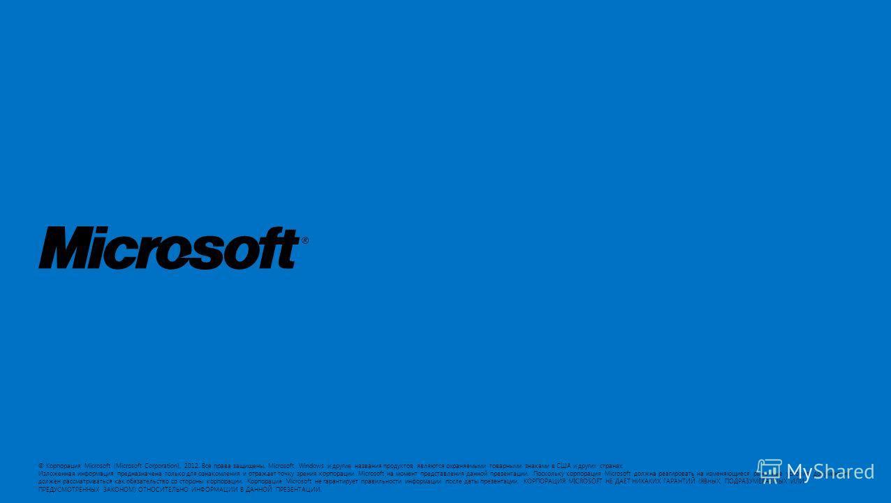 © Корпорация Microsoft (Microsoft Corporation), 2012. Все права защищены. Microsoft, Windows и другие названия продуктов являются охраняемыми товарными знаками в США и других странах. Изложенная информация предназначена только для ознакомления и отра