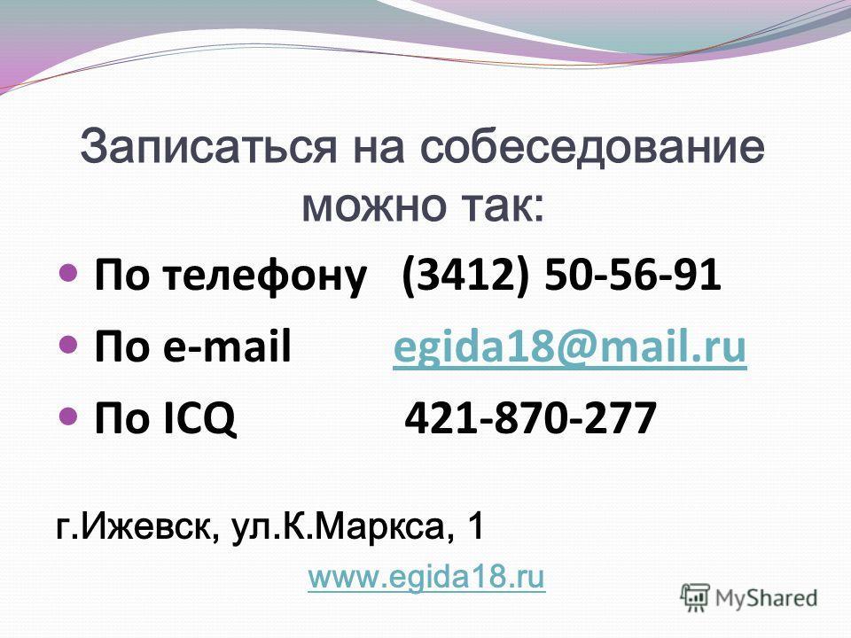 Записаться на собеседование можно так: По телефону (3412) 50-56-91 По e-mail egida18@mail.ruegida18@mail.ru По ICQ 421-870-277 г.Ижевск, ул.К.Маркса, 1 www.egida18.ru