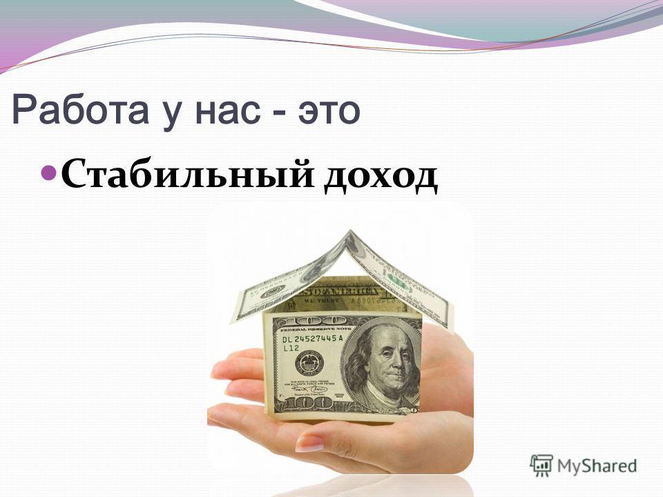Работа у нас - это Стабильный доход