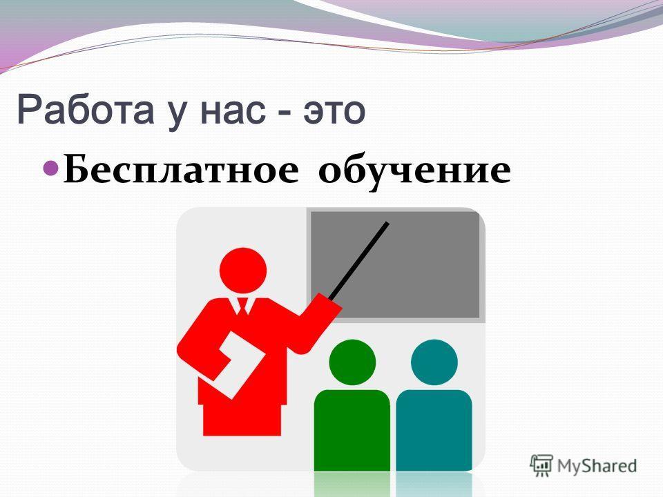 Работа у нас - это Бесплатное обучение