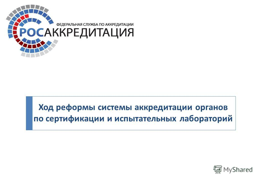 Ход реформы системы аккредитации органов по сертификации и испытательных лабораторий