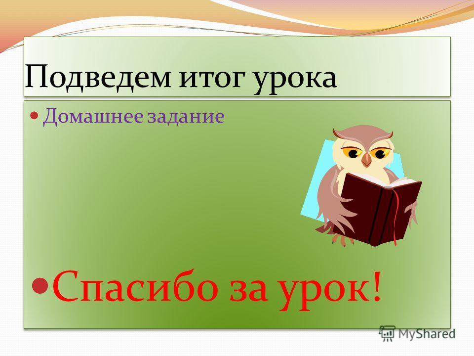 Подведем итог урока Домашнее задание Спасибо за урок! Домашнее задание Спасибо за урок!