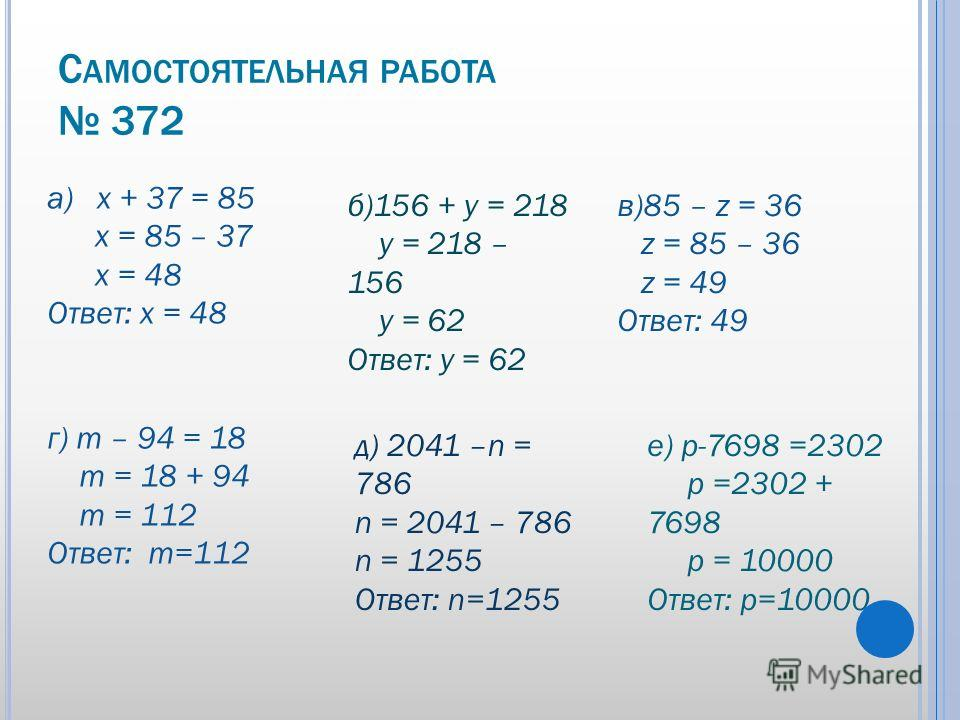 С АМОСТОЯТЕЛЬНАЯ РАБОТА 372 а) х + 37 = 85 х = 85 – 37 х = 48 Ответ: х = 48 б)156 + у = 218 у = 218 – 156 у = 62 Ответ: у = 62 в)85 – z = 36 z = 85 – 36 z = 49 Ответ: 49 г) m – 94 = 18 m = 18 + 94 m = 112 Ответ: m=112 д) 2041 –n = 786 n = 2041 – 786