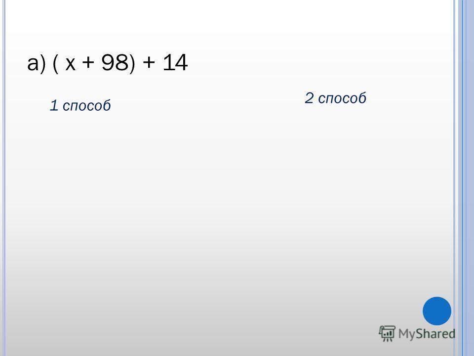 а) ( х + 98) + 14 1 способ 2 способ