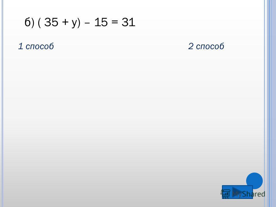 б) ( 35 + у) – 15 = 31 1 способ2 способ