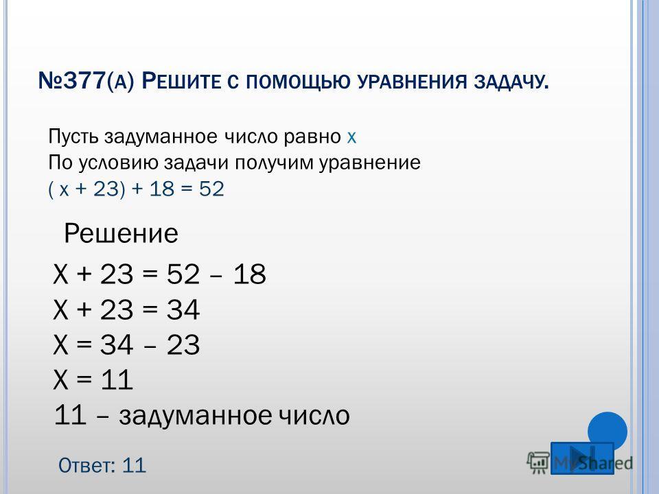 377( А ) Р ЕШИТЕ С ПОМОЩЬЮ УРАВНЕНИЯ ЗАДАЧУ. Пусть задуманное число равно х По условию задачи получим уравнение ( х + 23) + 18 = 52 Решение Х + 23 = 52 – 18 Х + 23 = 34 Х = 34 – 23 Х = 11 11 – задуманное число Ответ: 11