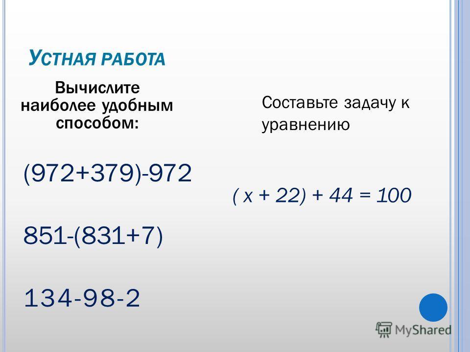 У СТНАЯ РАБОТА Вычислите наиболее удобным способом: (972+379)-972 851-(831+7) 134-98-2 Составьте задачу к уравнению ( х + 22) + 44 = 100