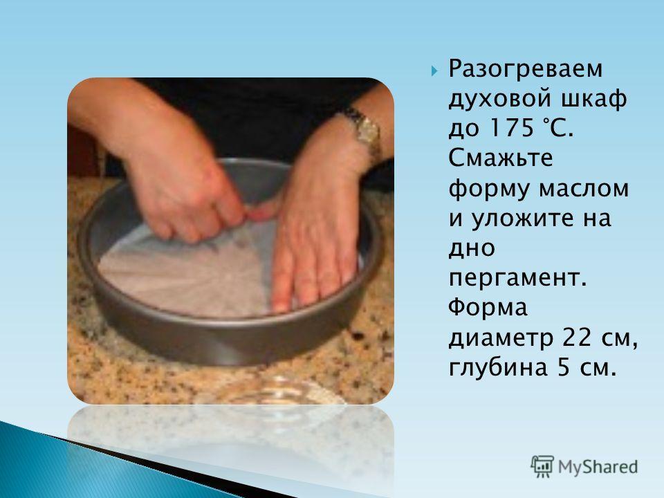 Разогреваем духовой шкаф до 175 °С. Смажьте форму маслом и уложите на дно пергамент. Форма диаметр 22 см, глубина 5 см.