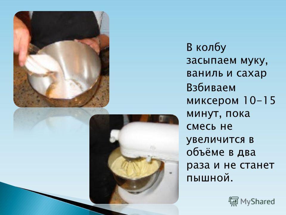 В колбу засыпаем муку, ваниль и сахар Взбиваем миксером 10-15 минут, пока смесь не увеличится в объёме в два раза и не станет пышной.