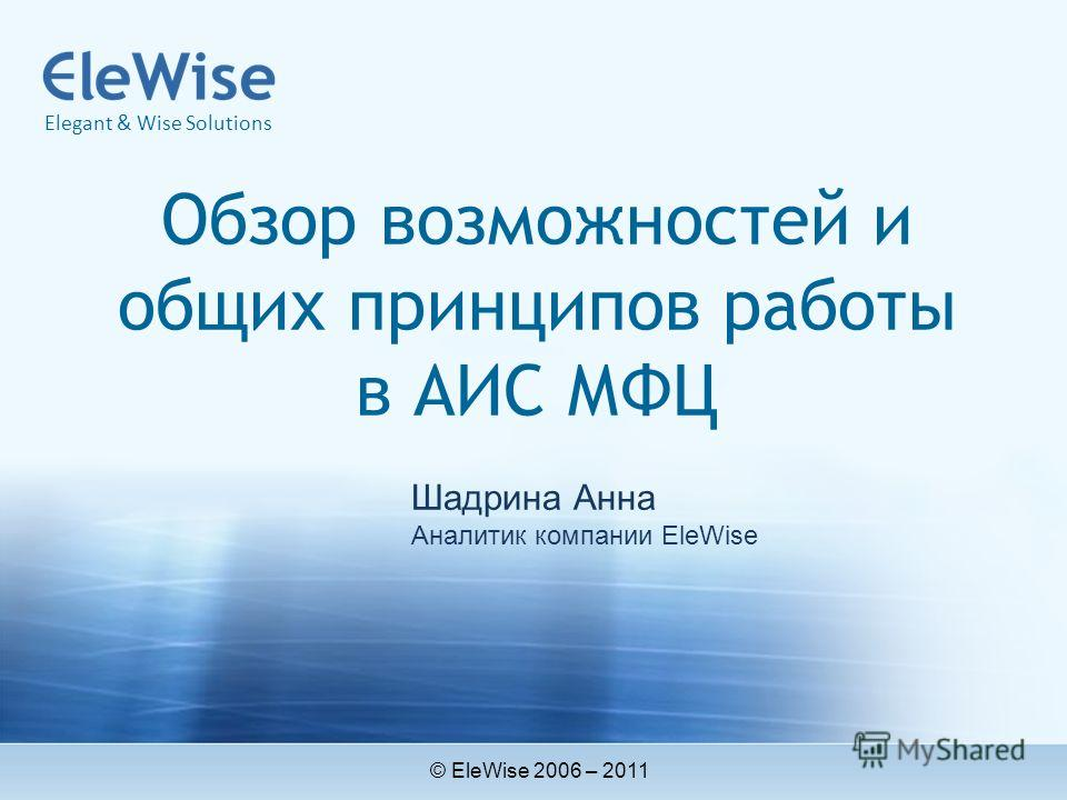 Обзор возможностей и общих принципов работы в АИС МФЦ © EleWise 2006 – 2011 Elegant & Wise Solutions Шадрина Анна Аналитик компании EleWise