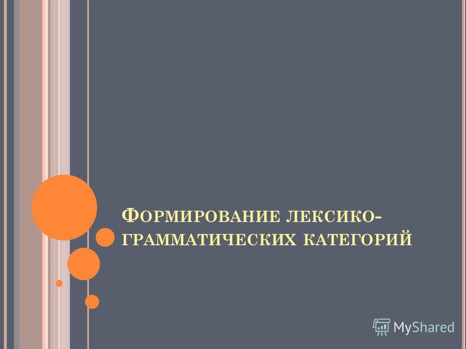 Ф ОРМИРОВАНИЕ ЛЕКСИКО - ГРАММАТИЧЕСКИХ КАТЕГОРИЙ