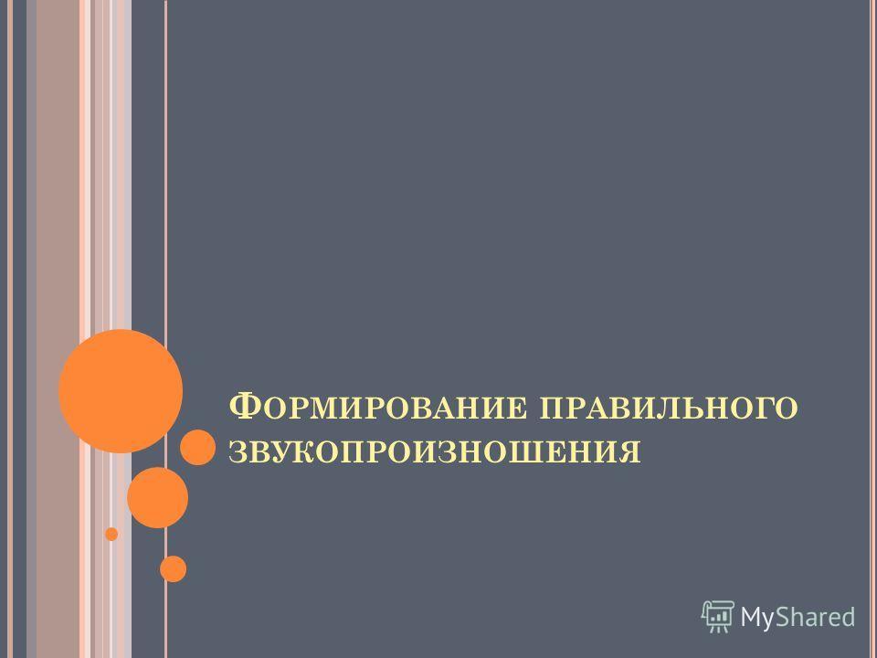 Ф ОРМИРОВАНИЕ ПРАВИЛЬНОГО ЗВУКОПРОИЗНОШЕНИЯ