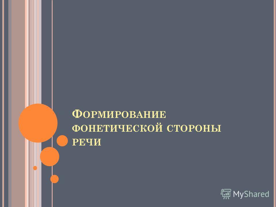 Ф ОРМИРОВАНИЕ ФОНЕТИЧЕСКОЙ СТОРОНЫ РЕЧИ