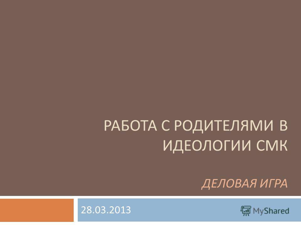 РАБОТА С РОДИТЕЛЯМИ В ИДЕОЛОГИИ СМК ДЕЛОВАЯ ИГРА 28.03.2013