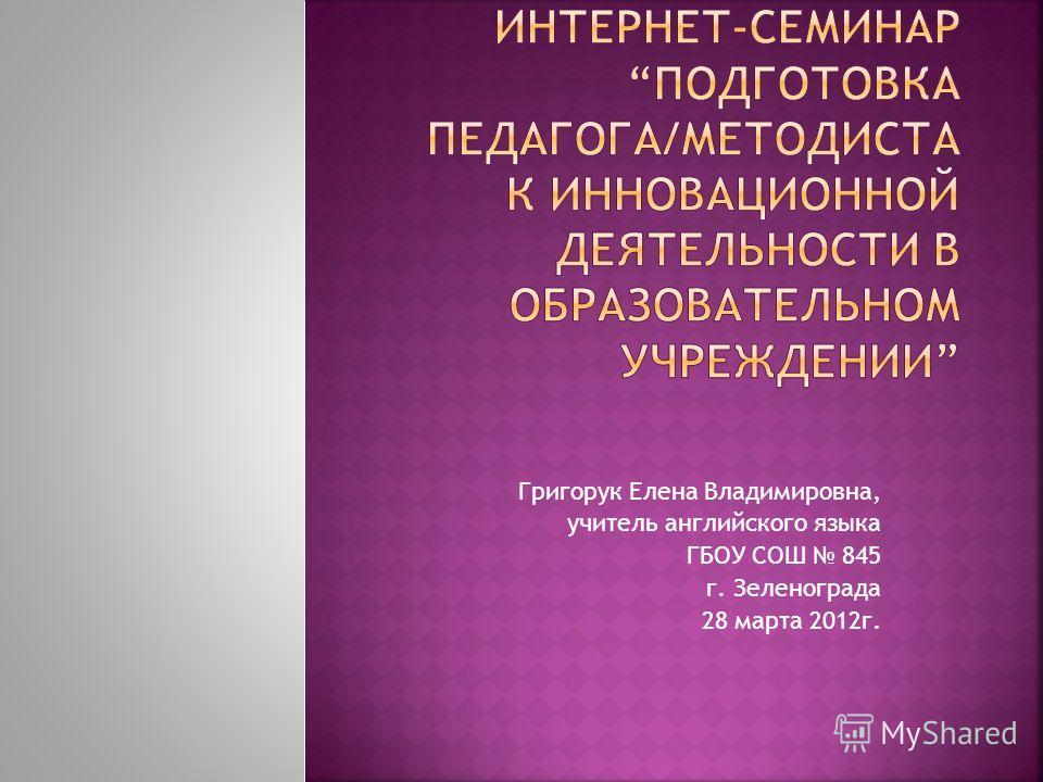 Григорук Елена Владимировна, учитель английского языка ГБОУ СОШ 845 г. Зеленограда 28 марта 2012г.