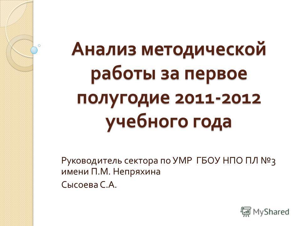 Анализ методической работы за первое полугодие 2011-2012 учебного года Руководитель сектора по УМР ГБОУ НПО ПЛ 3 имени П. М. Непряхина Сысоева С. А.