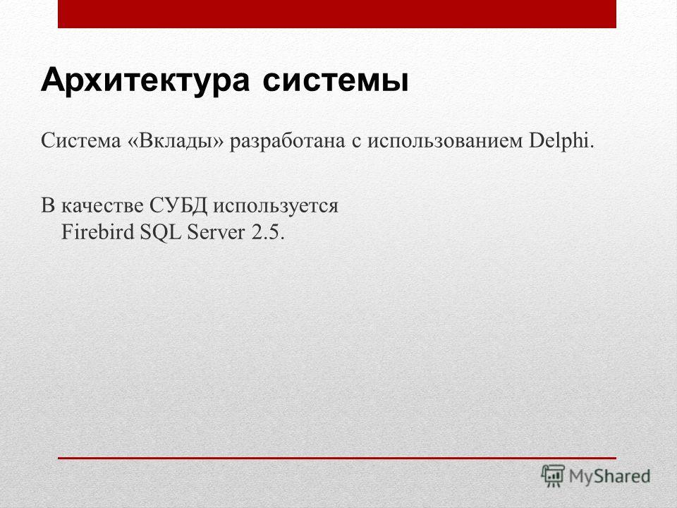 Архитектура системы Система «Вклады» разработана с использованием Delphi. В качестве СУБД используется Firebird SQL Server 2.5.