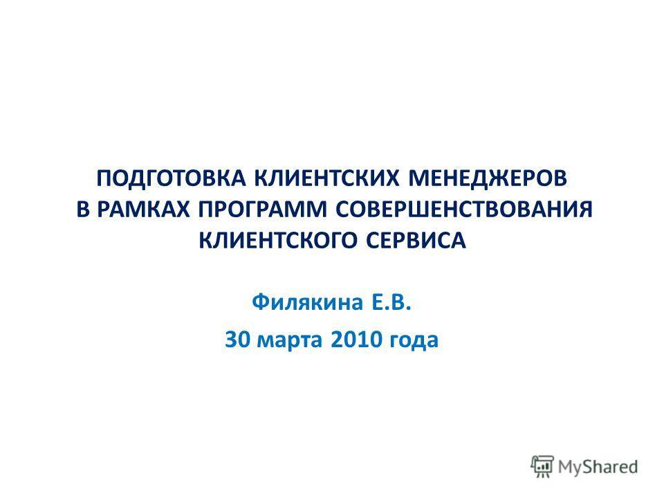 ПОДГОТОВКА КЛИЕНТСКИХ МЕНЕДЖЕРОВ В РАМКАХ ПРОГРАММ СОВЕРШЕНСТВОВАНИЯ КЛИЕНТСКОГО СЕРВИСА Филякина Е.В. 30 марта 2010 года