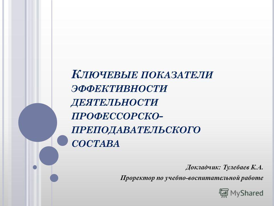 К ЛЮЧЕВЫЕ ПОКАЗАТЕЛИ ЭФФЕКТИВНОСТИ ДЕЯТЕЛЬНОСТИ ПРОФЕССОРСКО - ПРЕПОДАВАТЕЛЬСКОГО СОСТАВА Докладчик: Тулебаев К.А. Проректор по учебно-воспитательной работе
