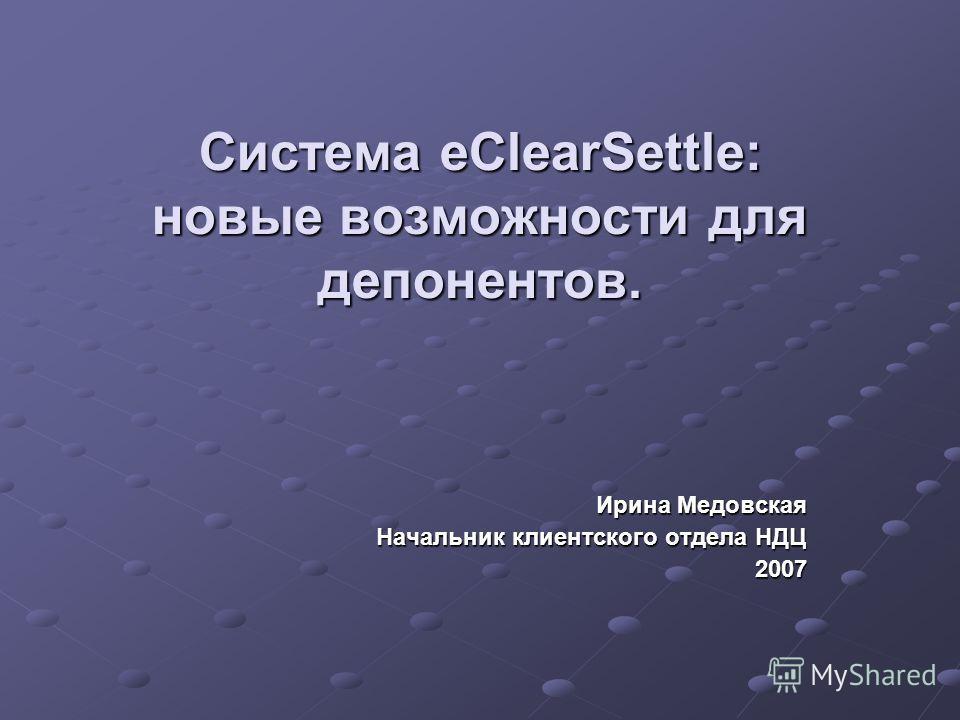 Система eClearSettle: новые возможности для депонентов. Ирина Медовская Начальник клиентского отдела НДЦ 2007
