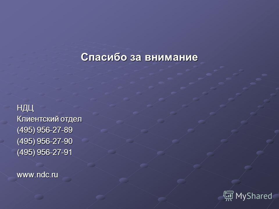 Спасибо за внимание НДЦ Клиентский отдел (495) 956-27-89 (495) 956-27-90 (495) 956-27-91 www.ndc.ru