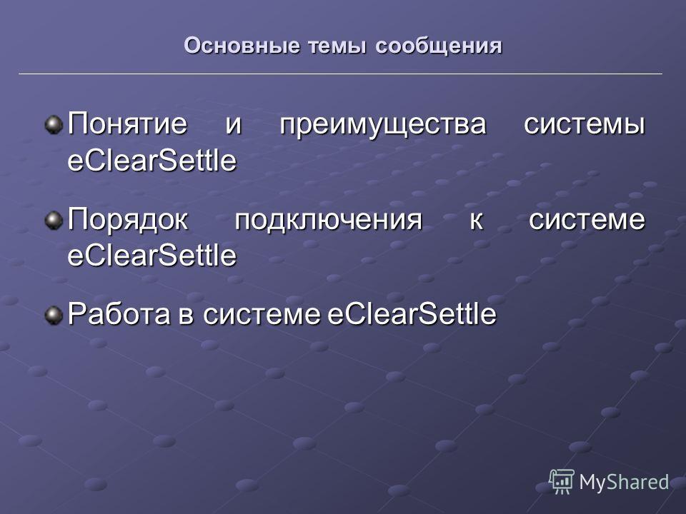 Основные темы сообщения Понятие и преимущества системы eClearSettle Порядок подключения к системе eClearSettle Работа в системе eClearSettle