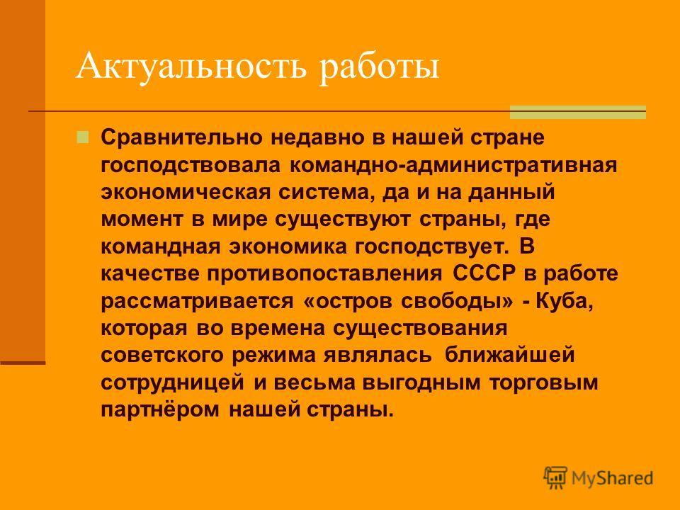 Актуальность работы Сравнительно недавно в нашей стране господствовала командно-административная экономическая система, да и на данный момент в мире существуют страны, где командная экономика господствует. В качестве противопоставления СССР в работе