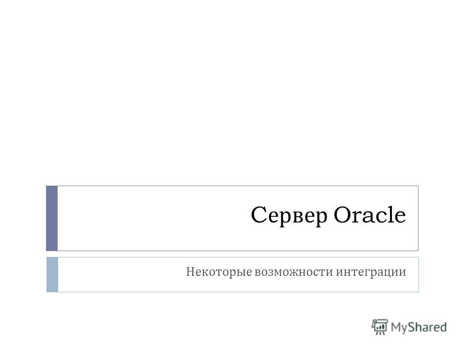 C ервер Oracle Некоторые возможности интеграции