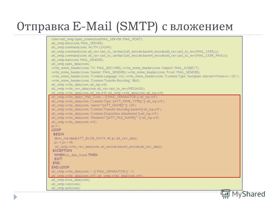 Отправка E-Mail (SMTP) с вложением conn:=utl_smtp.open_connection(MAIL_SERVER, MAIL_PORT); utl_smtp.ehlo(conn, MAIL_SERVER); utl_smtp.command(conn, 'AUTH LOGIN'); utl_smtp.command(conn, utl_raw.cast_to_varchar2(utl_encode.base64_encode(utl_raw.cast_t