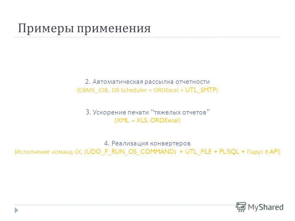 Примеры применения 2. Автоматическая рассылка отчетности (DBMS_JOB, DB Scheduler + ORDExcel + UTL_SMTP) 3. Ускорение печати тяжелых отчетов (XML – XLS, ORDExcel) 4. Реализация конвертеров ( Исполнение команд ОС (UDO_F_RUN_OS_COMMAND) + UTL_FILE + PL/