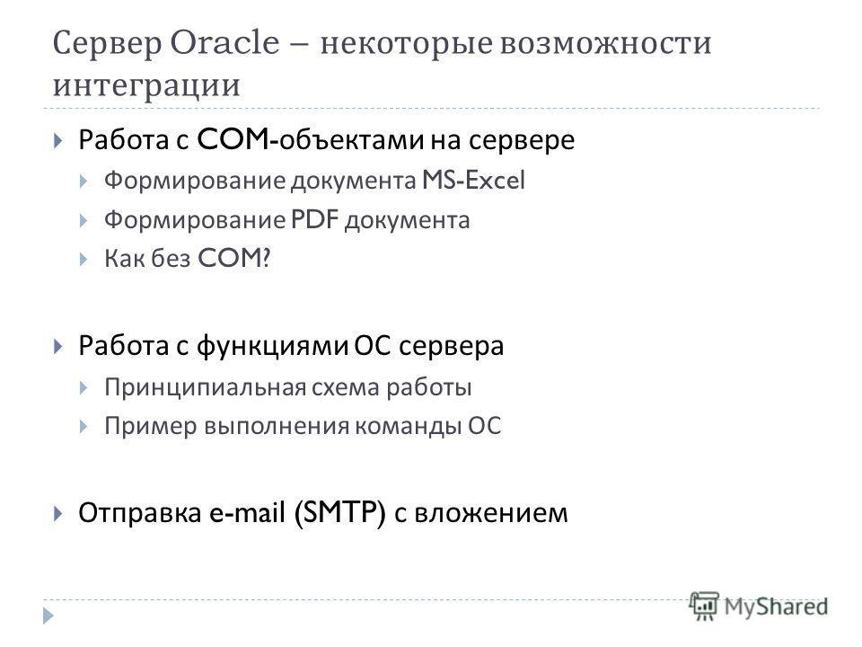 Сервер Oracle – некоторые возможности интеграции Работа с COM- объектами на сервере Формирование документа MS-Excel Формирование PDF документа Как без COM? Работа с функциями ОС сервера Принципиальная схема работы Пример выполнения команды ОС Отправк