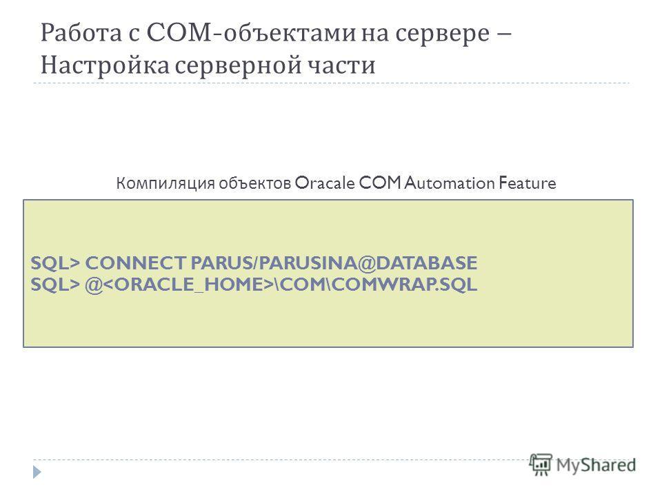 Работа с COM- объектами на сервере – Настройка серверной части SQL> CONNECT PARUS/PARUSINA@DATABASE SQL> @ \COM\COMWRAP.SQL Компиляция объектов Oracale COM Automation Feature